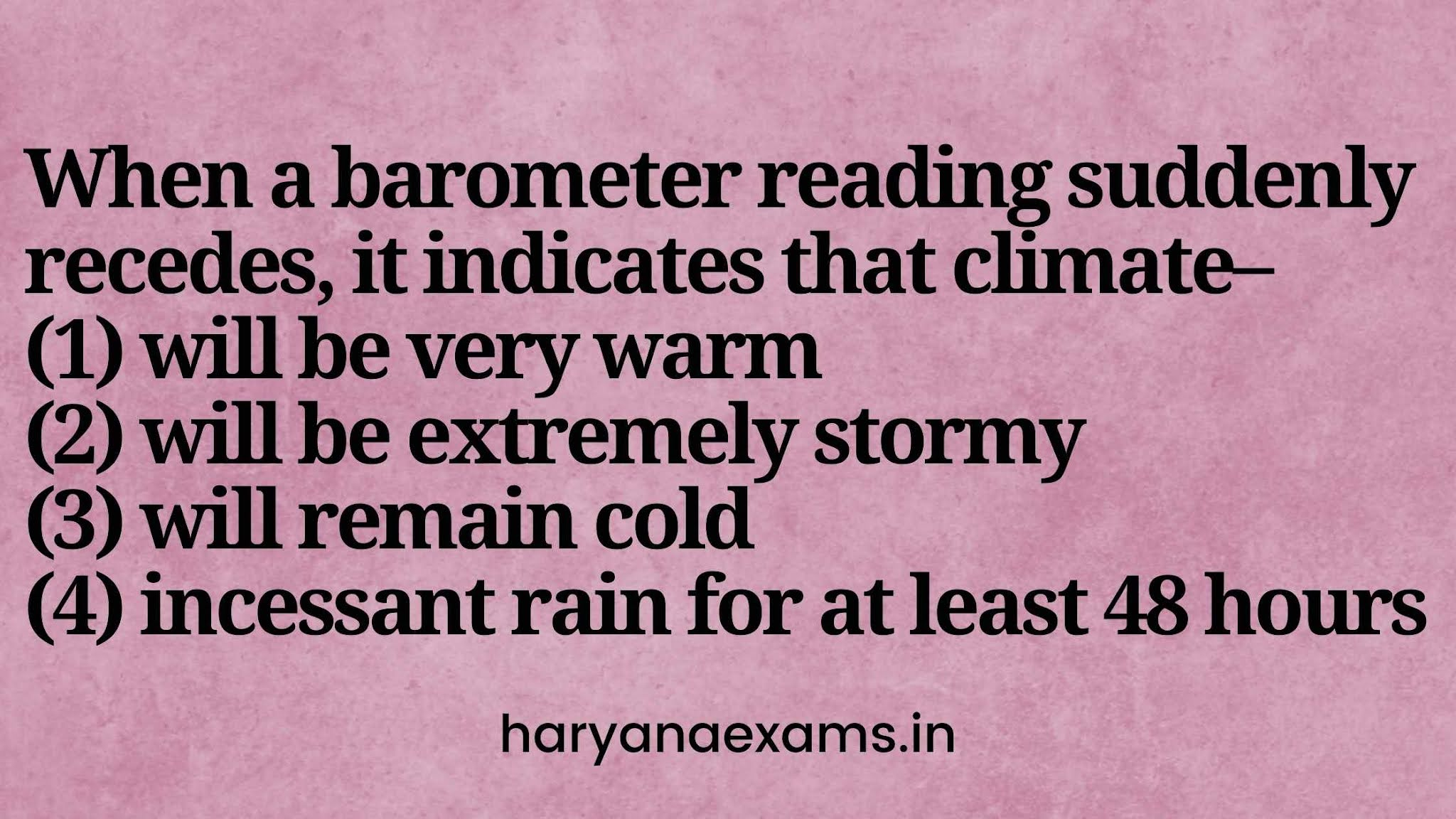 When a barometer reading suddenly recedes, it indicates that climate–   (1) will be very warm   (2) will be extremely stormy   (3) will remain cold   (4) incessant rain for at least 48 hours