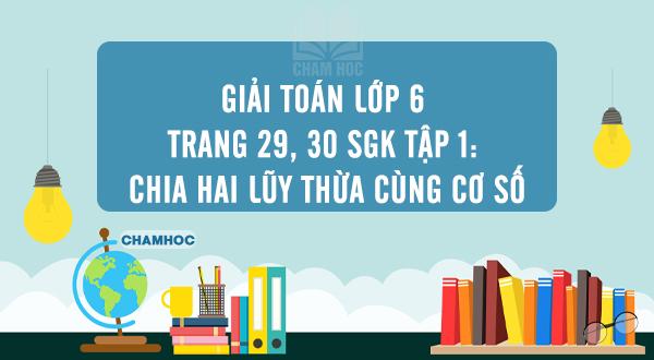 Giải Toán lớp 6 trang 29, 30 SGK tập 1: Chia hai lũy thừa cùng cơ số