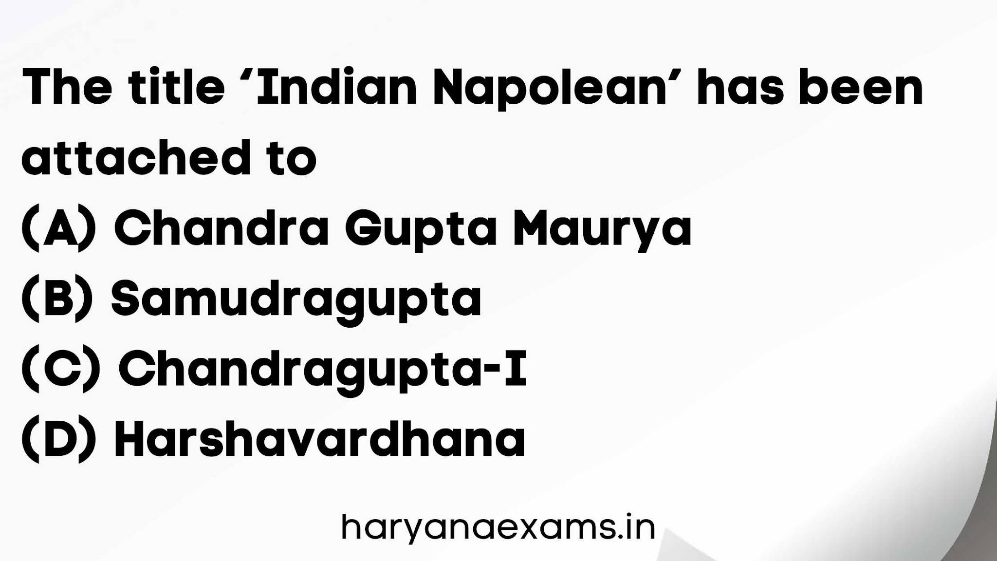 The title 'Indian Napolean' has been attached to   (A) Chandra Gupta Maurya   (B) Samudragupta   (C) Chandragupta-I   (D) Harshavardhana