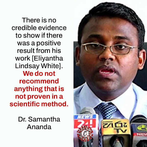 There is no credible evidence to show if there was a positive result from his work [Eliyantha Lindsay White]. We do not recommend anything that is not proven in a scientific method. — Dr. Samantha Ananda, a spokeswoman for the Government Medical Officers' Association