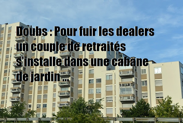 Doubs : Pour fuir les dealers un couple de retraités s'installe dans une cabane de jardin «La loi de la jungle, très peu pour nous…»