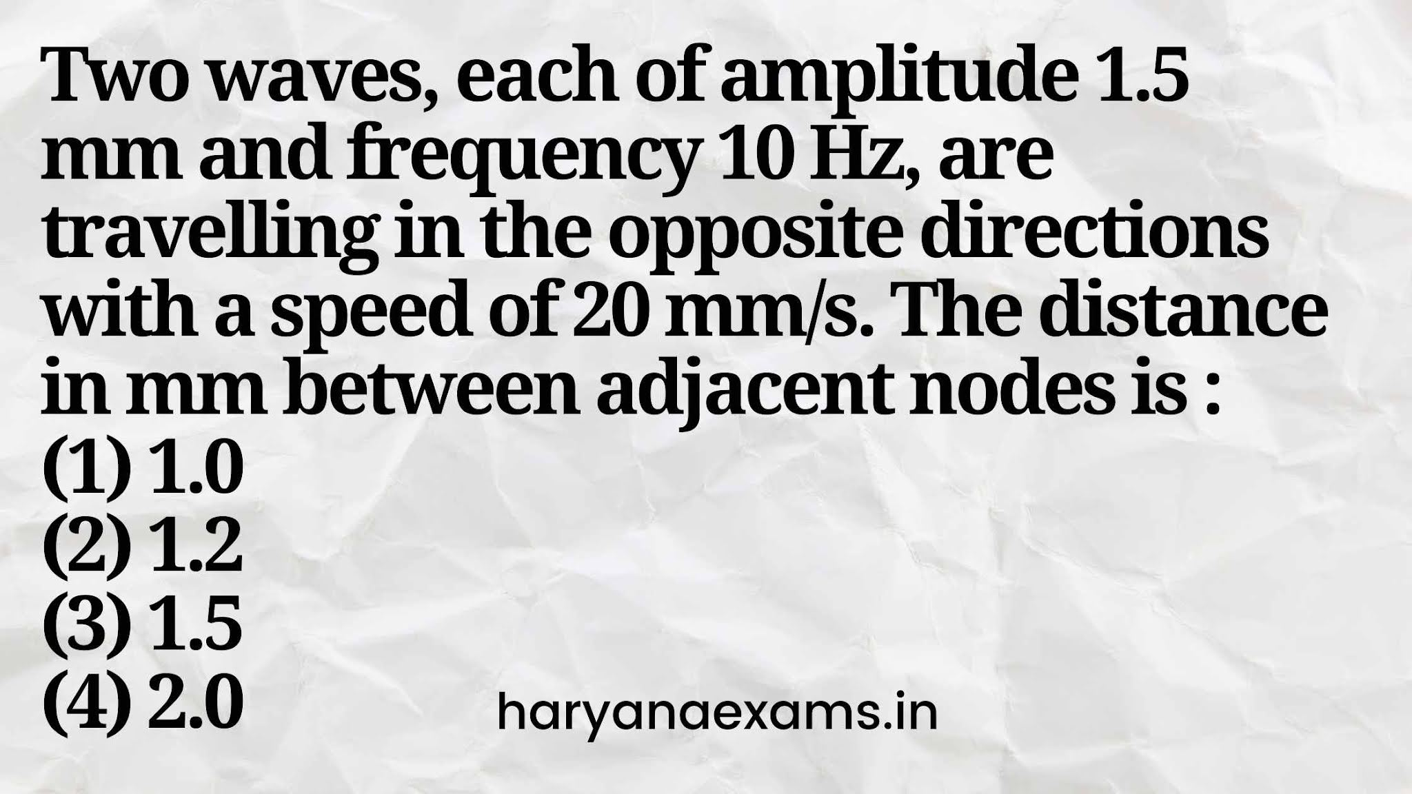 Two waves, each of amplitude 1.5 mm and frequency 10 Hz, are travelling in the opposite directions with a speed of 20 mm/s. The distance in mm between adjacent nodes is :   (1) 1.0   (2) 1.2   (3) 1.5   (4) 2.0