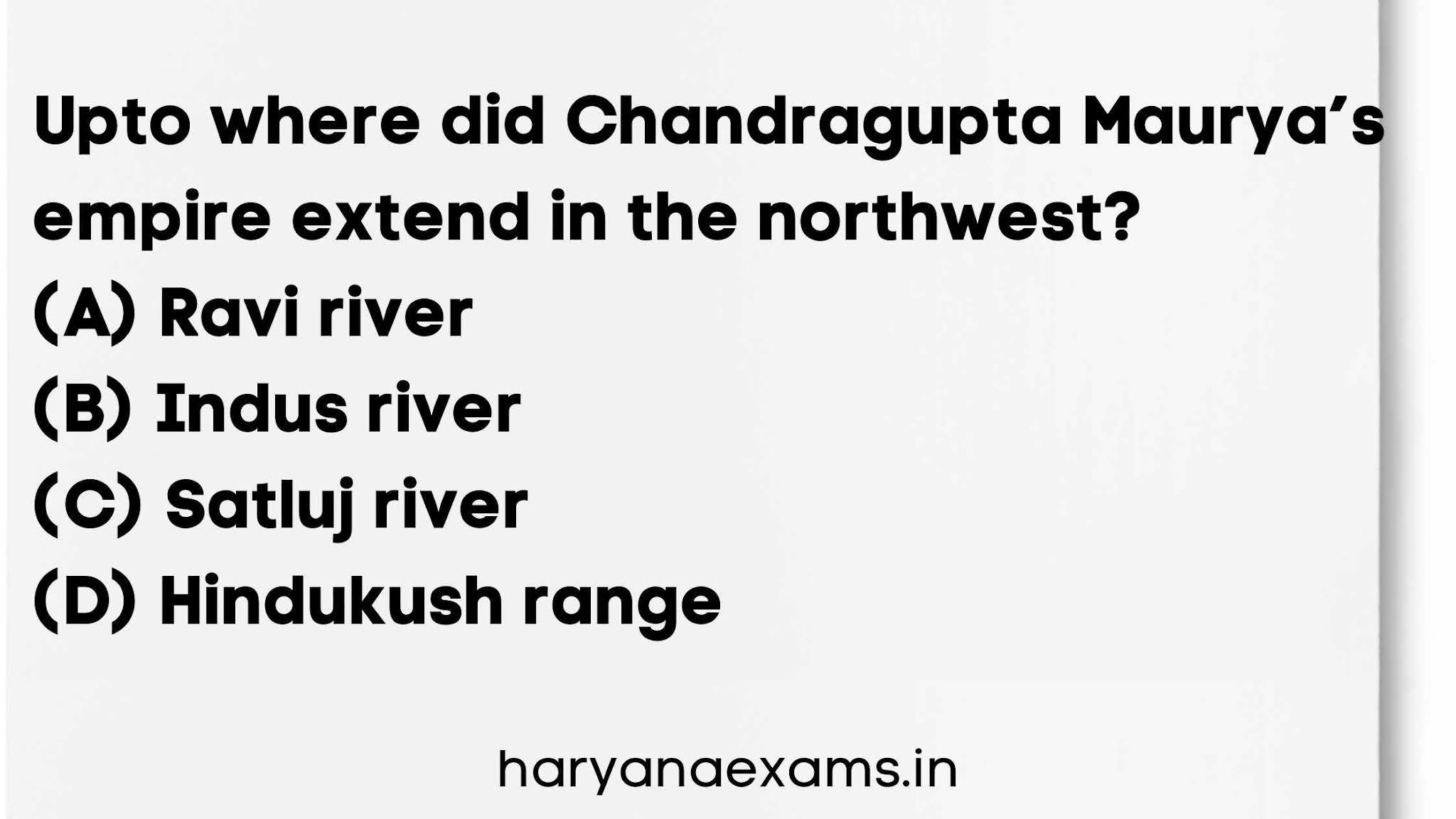 Upto where did Chandragupta Maurya's empire extend in the northwest?   (A) Ravi river   (B) Indus river   (C) Satluj river   (D) Hindukush range