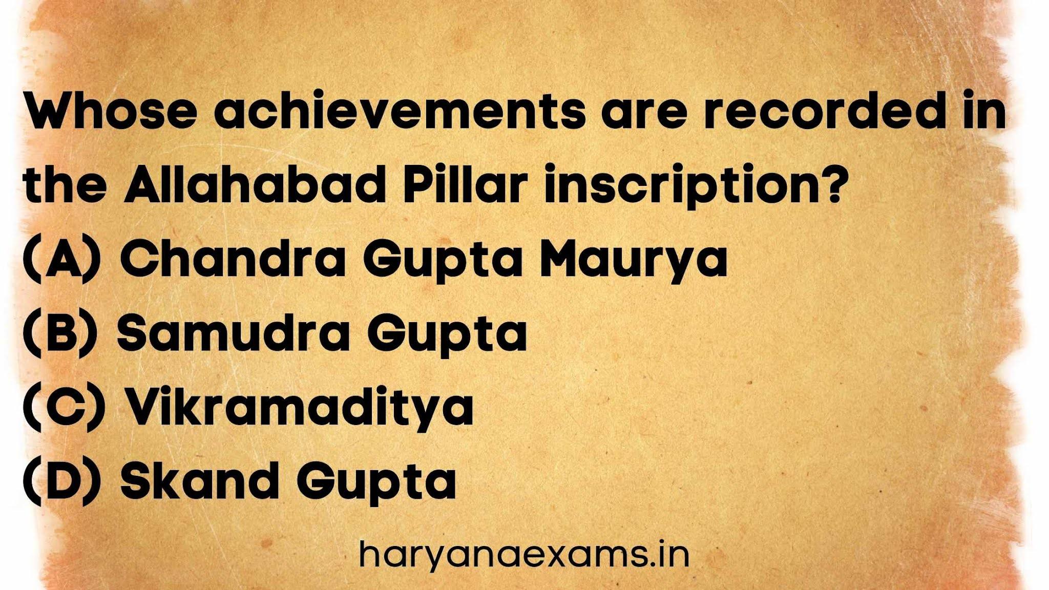 Whose achievements are recorded in the Allahabad Pillar inscription?   (A) Chandra Gupta Maurya   (B) Samudra Gupta   (C) Vikramaditya   (D) Skand Gupta