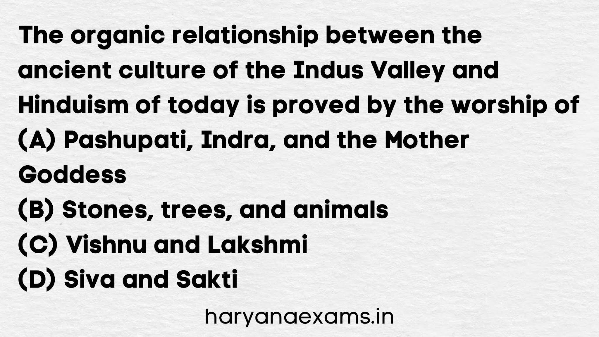 The organic relationship between the ancient culture of the Indus Valley and Hinduism of today is proved by the worship of   (A) Pashupati, Indra, and the Mother Goddess   (B) Stones, trees, and animals   (C) Vishnu and Lakshmi   (D) Siva and Sakti