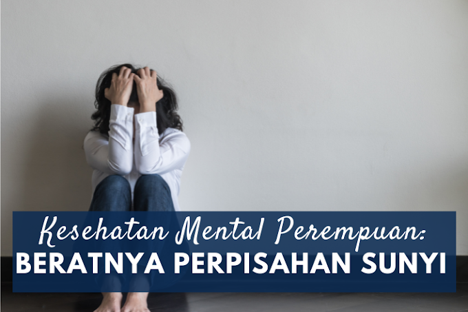 Kesehatan Mental Perempuan: Beratnya Menghadapi Perpisahan Sunyi