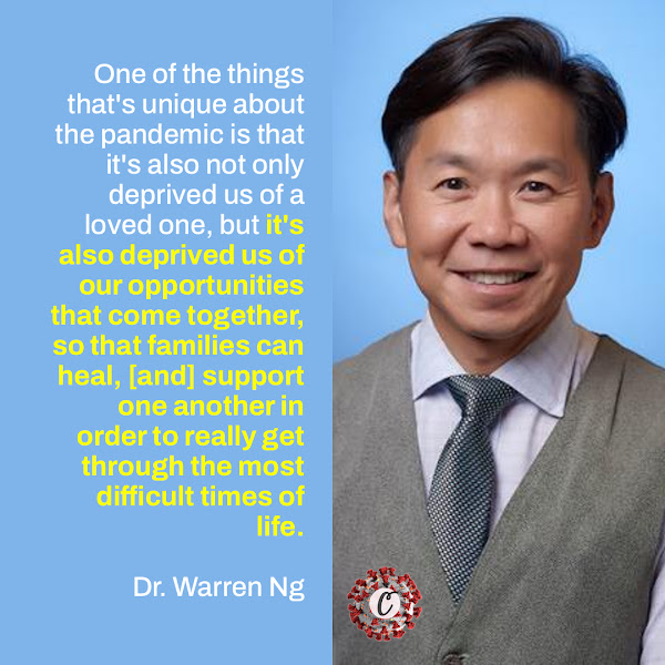 One of the things that's unique about the pandemic is that it's also not only deprived us of a loved one, but it's also deprived us of our opportunities that come together, so that families can heal, [and] support one another in order to really get through the most difficult times of life. —  Dr. Warren Ng, a psychiatrist at Columbia University