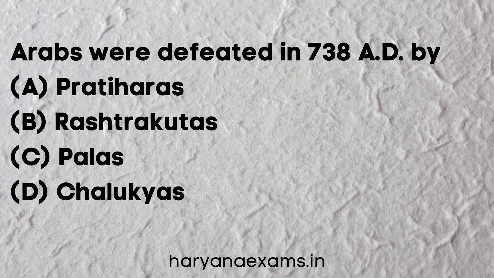 Arabs were defeated in 738 A.D. by   (A) Pratiharas   (B) Rashtrakutas   (C) Palas   (D) Chalukyas