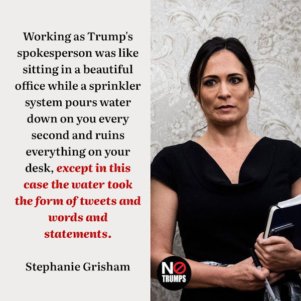 Working as Trump's spokesperson was like sitting in a beautiful office while a sprinkler system pours water down on you every second and ruins everything on your desk, except in this case the water took the form of tweets and words and statements. — Former top White House aide Stephanie Grisham