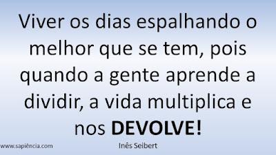 Viver os dias espalhando o melhor que se tem, pois quando a gente aprende a dividir, a vida multiplica e nos DEVOLVE!  Inês Seibert