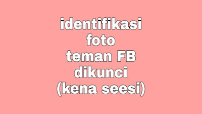 Identifikasi Foto Teman FB (Batas Per Jam Terlewati)