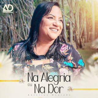 Baixar Música Gospel Na Alegria Ou Na Dor - Aurelina Dourado Mp3