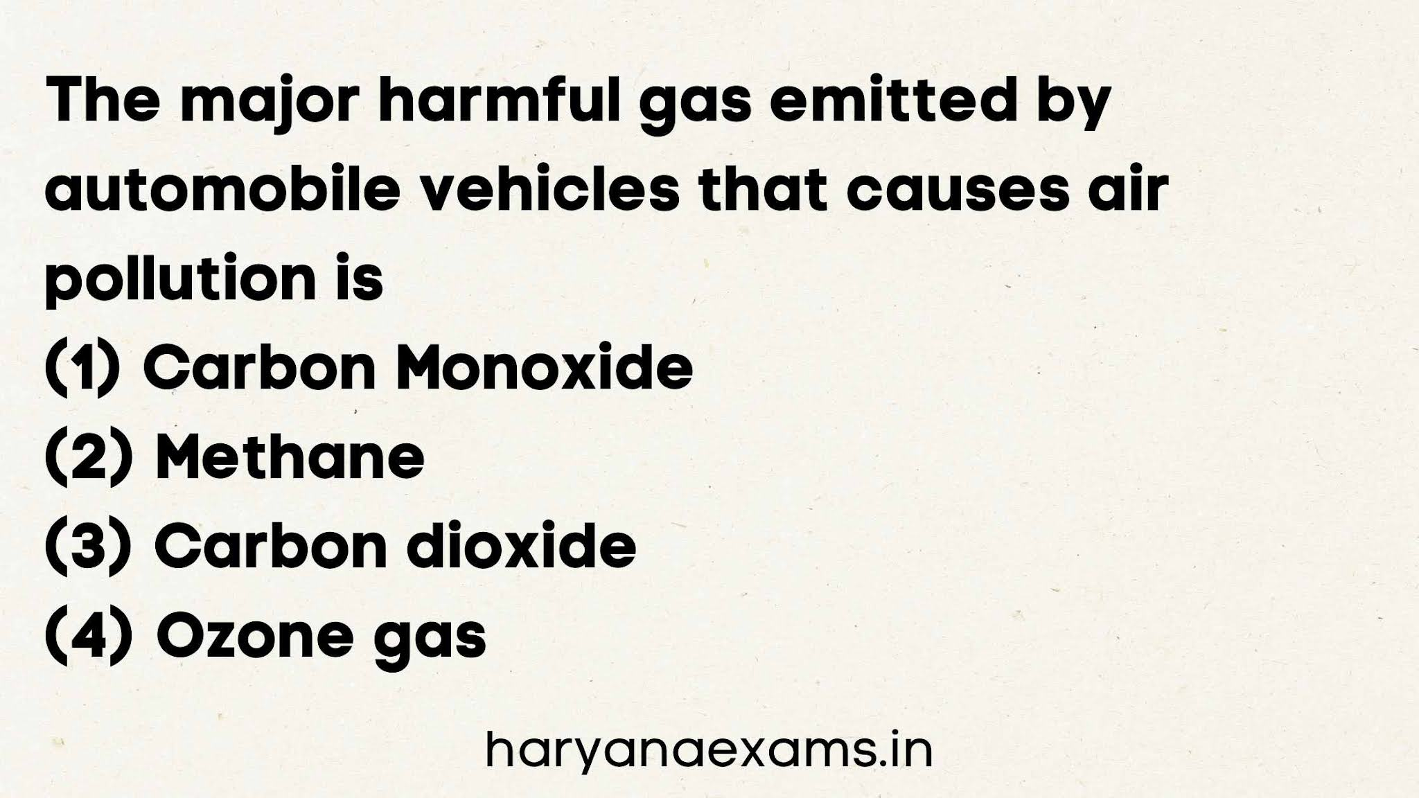 The major harmful gas emitted by automobile vehicles that causes air pollution is   (1) Carbon Monoxide   (2) Methane   (3) Carbon dioxide   (4) Ozone gas