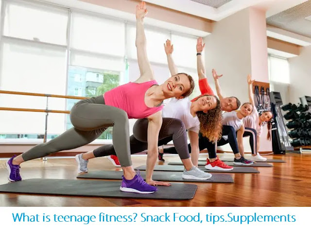 What is teenage fitness? Snack Food, tips.Supplements