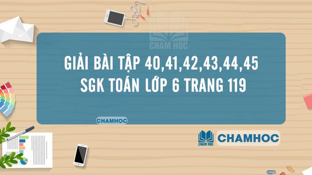 Giải Bài tập 40,41,42,43,44,45 SGK Toán Lớp 6 trang 119