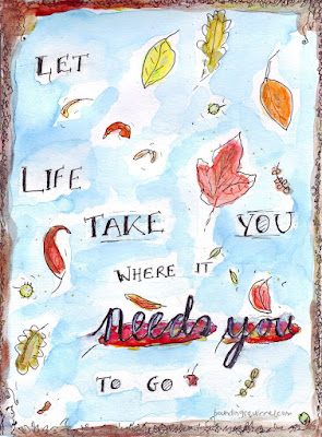 """Watercolour illustrated and lettered quote """"Let Life Take You Where It Needs You to Go..,"""""""