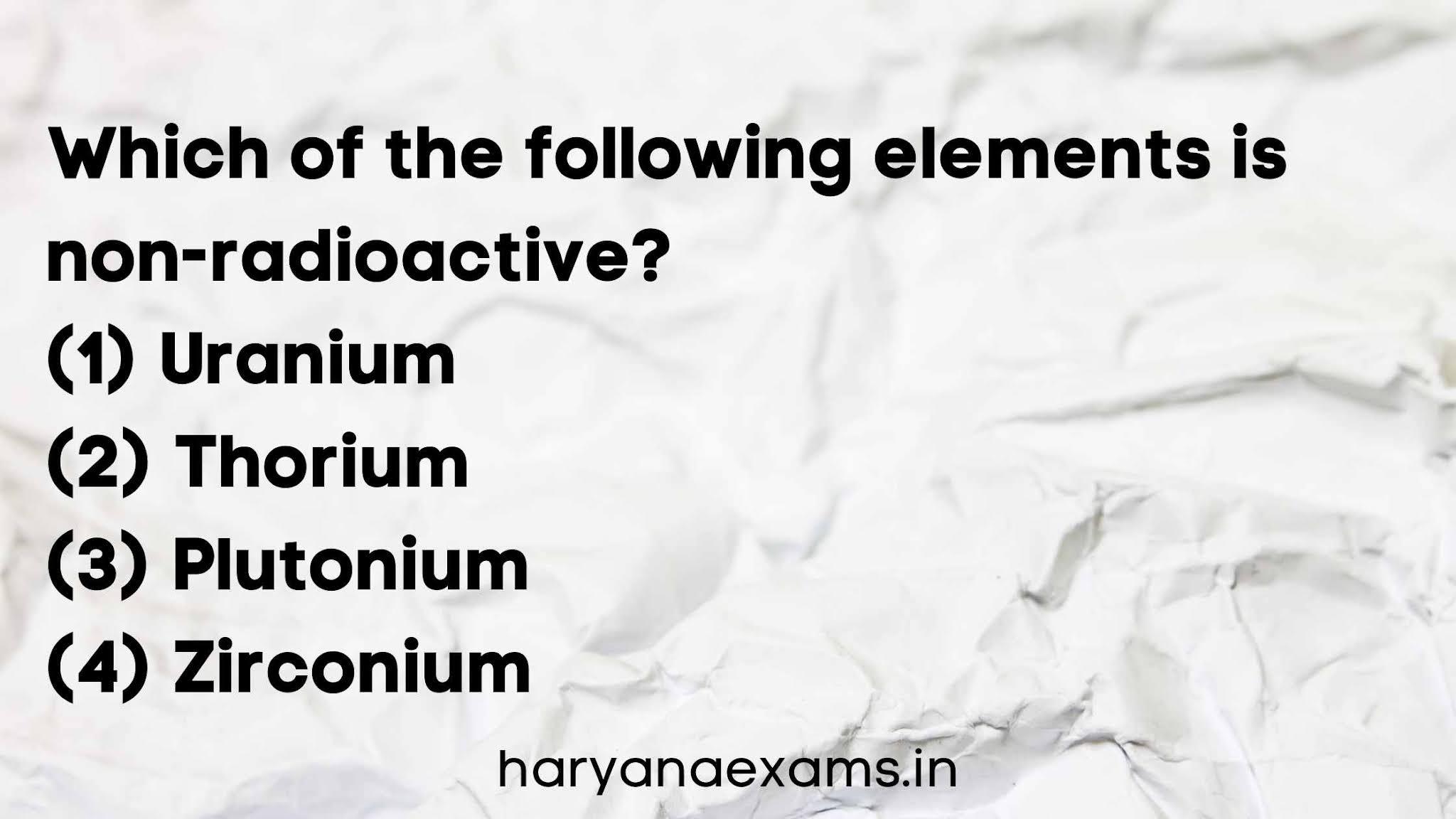 Which of the following elements is non-radioactive?   (1) Uranium   (2) Thorium   (3) Plutonium   (4) Zirconium