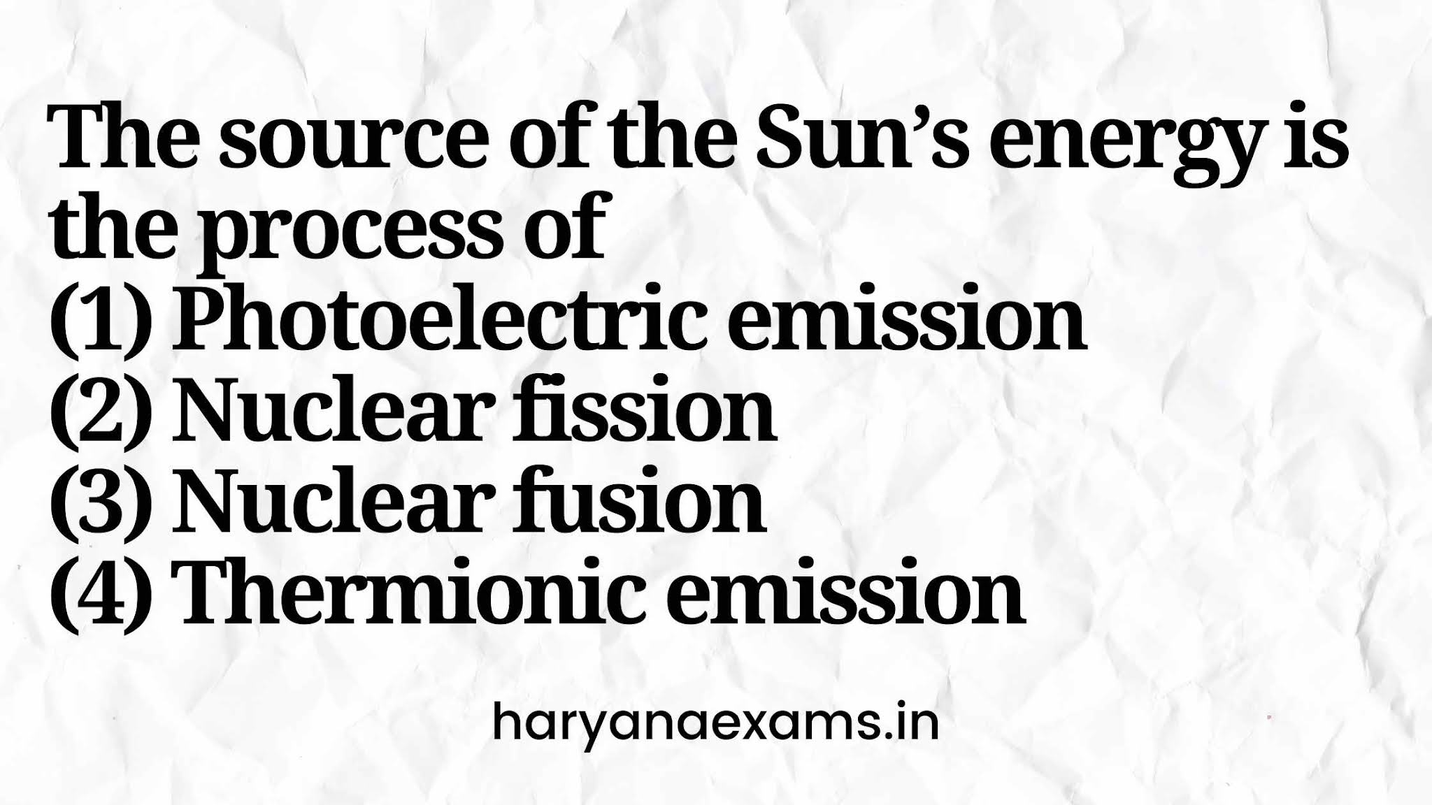 The source of the Sun's energy is the process of   (1) Photoelectric emission   (2) Nuclear fission   (3) Nuclear fusion   (4) Thermionic emission