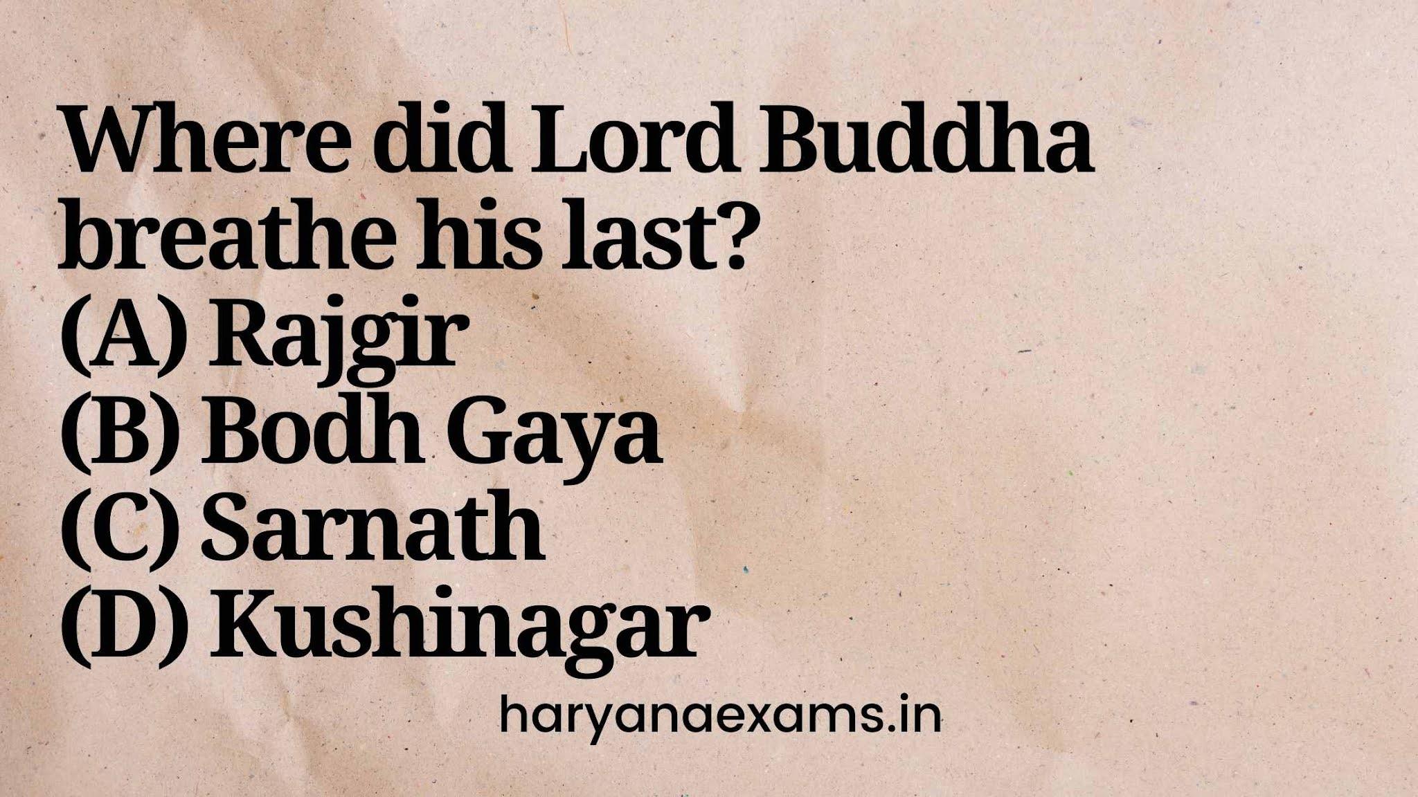 Where did Lord Buddha breathe his last?  (A) Rajgir  (B) Bodh Gaya  (C) Sarnath  (D) Kushinagar
