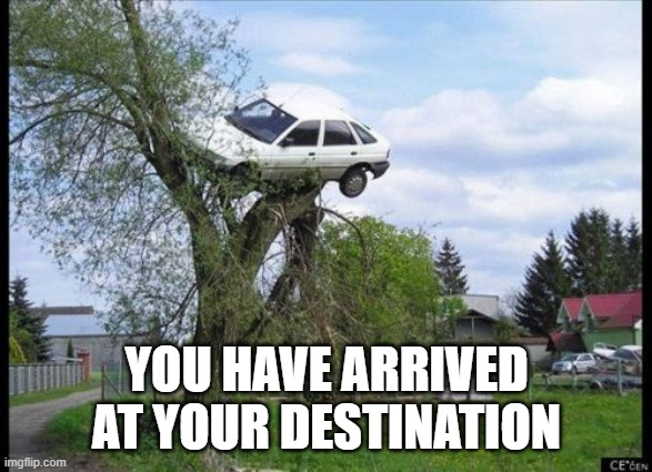 """A meme of a car stuck in a tree. It says """"You have arrived at your destination""""."""