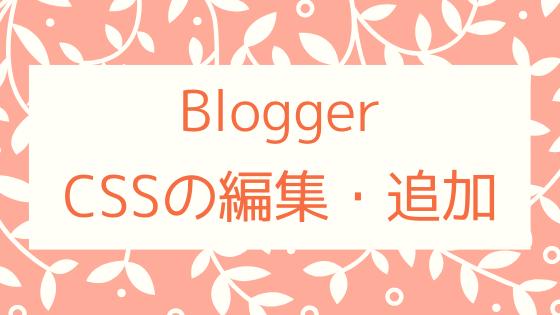 【Blogger】ブログテーマのCSSコードを編集・追加する手順。2通りのやり方を紹介します。