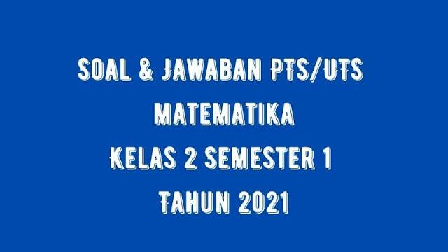 Download Soal & Jawaban PTS/UTS MATEMATIKA Kelas 2 Semester 1 Tahun 2021