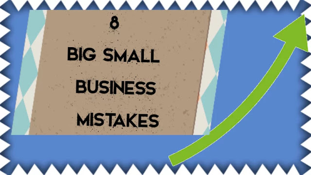 8 BIG Small Business Mistakes