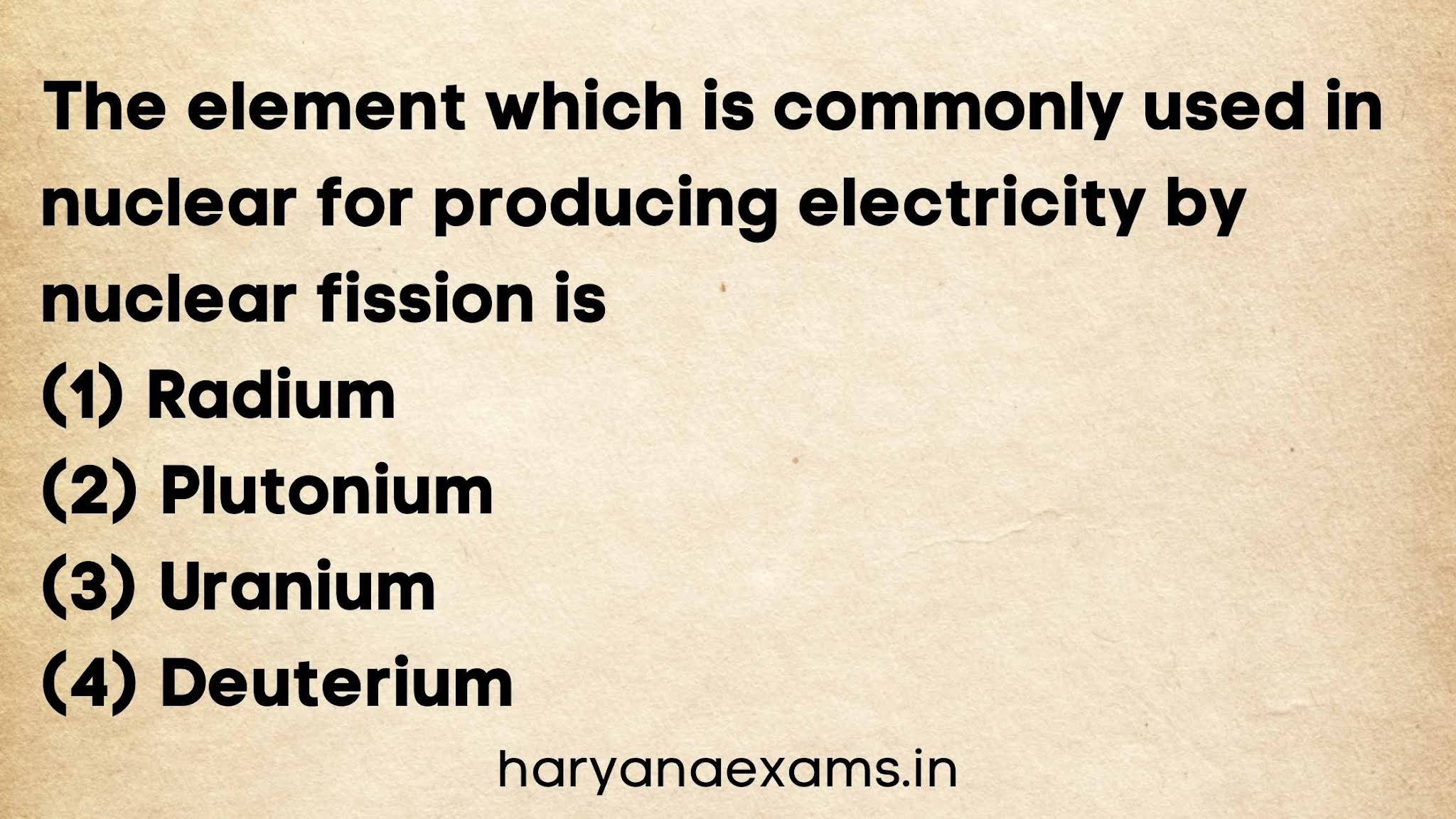 The element which is commonly used in nuclear for producing electricity by nuclear fission is   (1) Radium   (2) Plutonium   (3) Uranium   (4) Deuterium