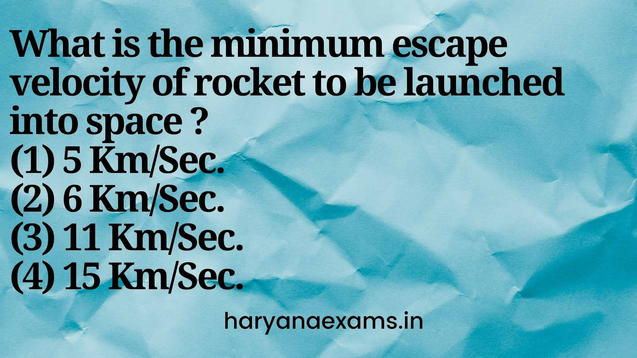 What is the minimum escape velocity of rocket to be launched into space ?   (1) 5 Km/Sec.   (2) 6 Km/Sec.   (3) 11 Km/Sec.  (4) 15 Km/Sec.