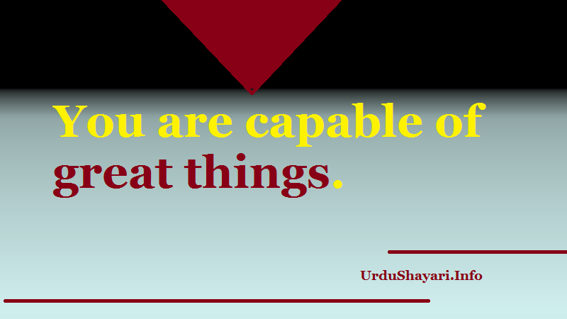 You are capable of great things. uplifting quotes for you