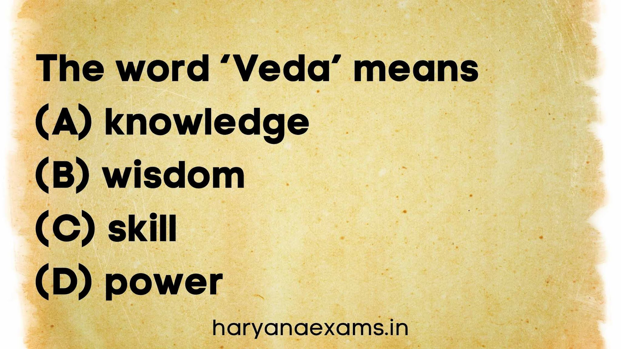 The word 'Veda' means   (A) knowledge   (B) wisdom   (C) skill   (D) power