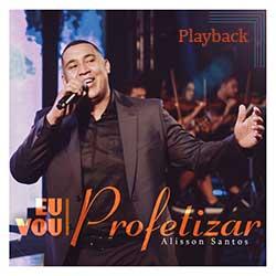 Baixar Música Gospel Eu Vou Profetizar (Playback) - Alisson Santos Mp3