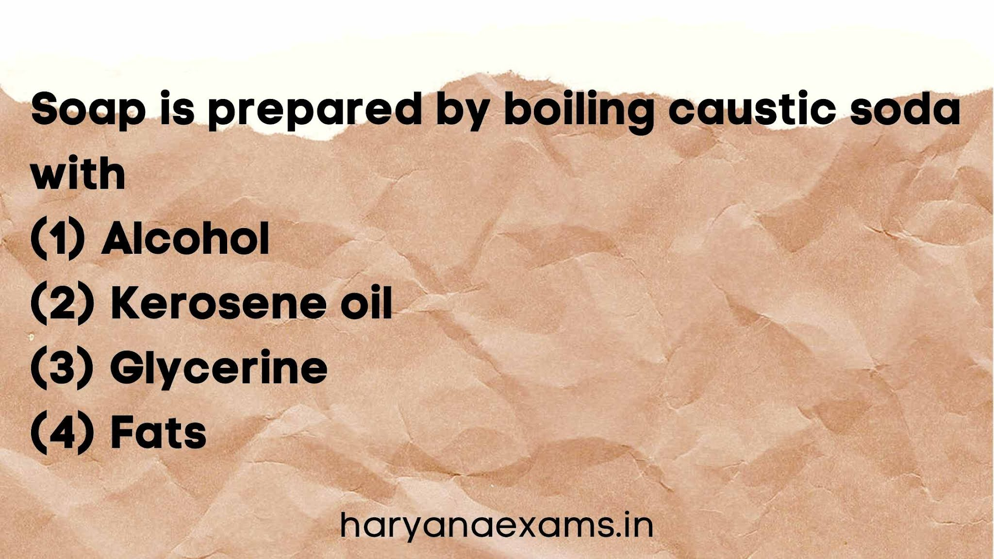 Soap is prepared by boiling caustic soda with   (1) Alcohol   (2) Kerosene oil   (3) Glycerine   (4) Fats