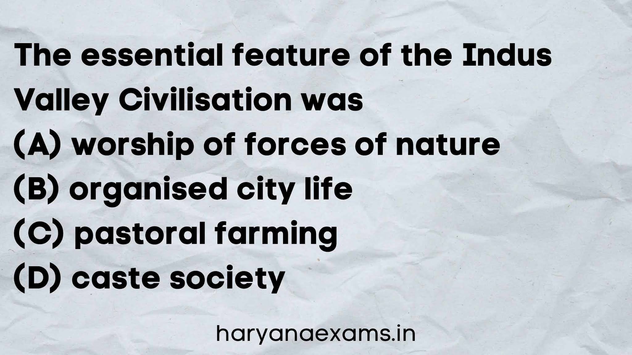 The essential feature of the Indus Valley Civilisation was   (A) worship of forces of nature   (B) organised city life   (C) pastoral farming   (D) caste society