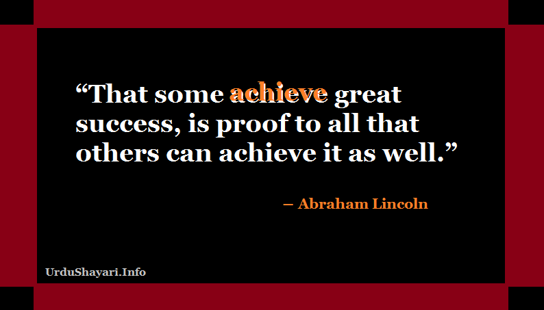 That some achieve great success, is proof to all that others can achieve it as well.Lincoln quotes on success and achievement