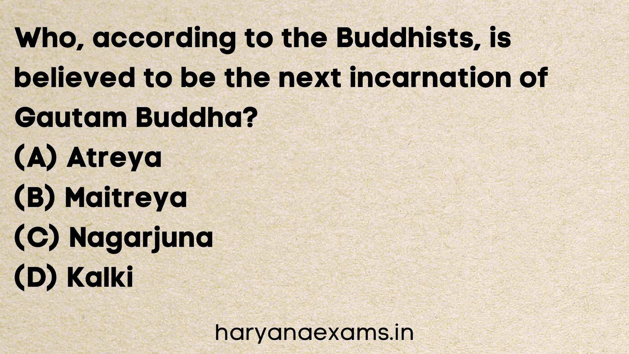 Who, according to the Buddhists, is believed to be the next incarnation of Gautam Buddha?   (A) Atreya   (B) Maitreya   (C) Nagarjuna   (D) Kalki