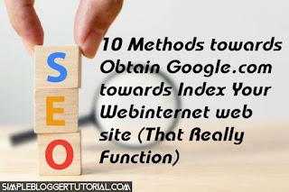 10 Methods towards Obtain Google.com towards Index Your Webinternet web site (That Really Function)