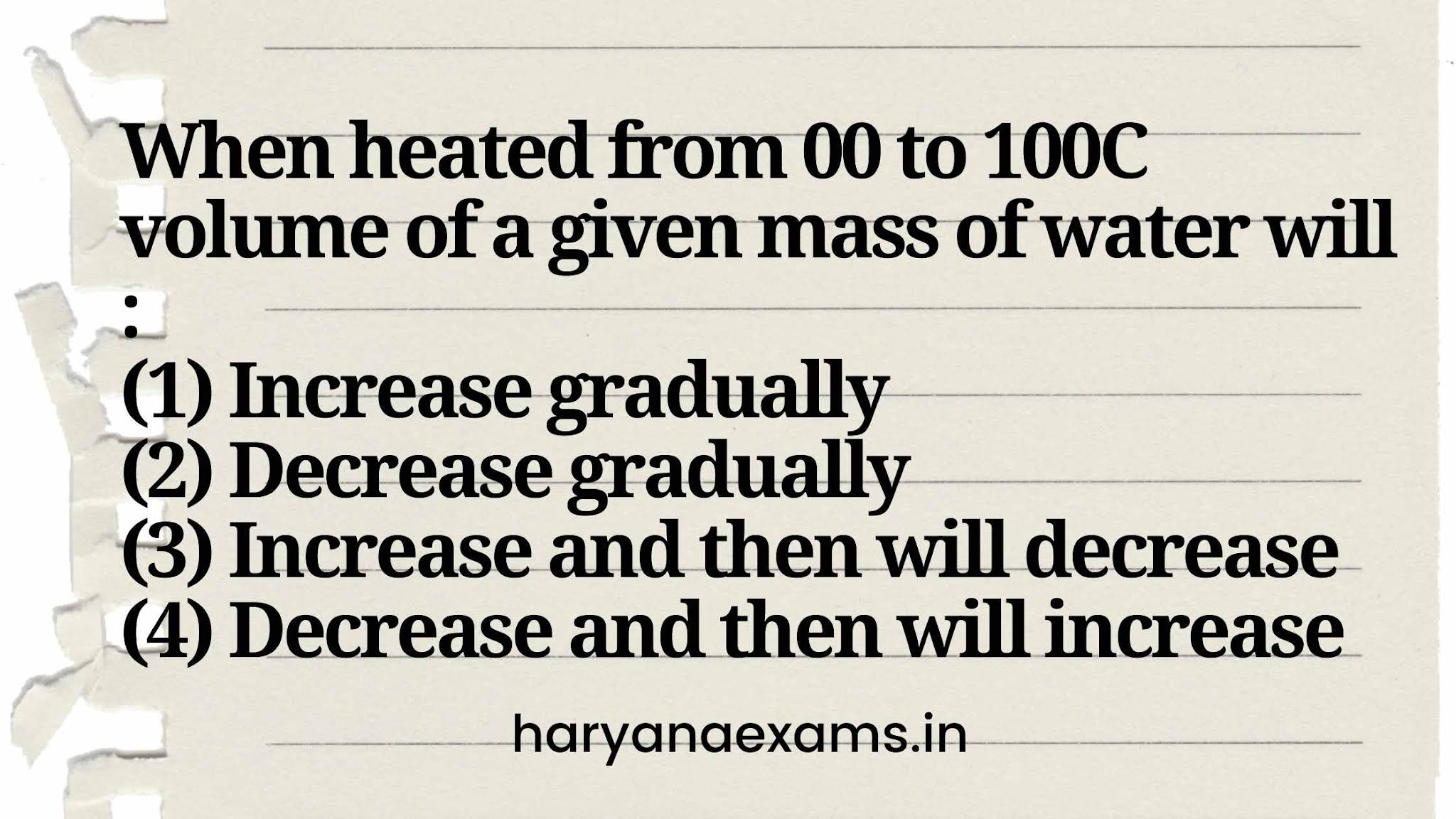 When heated from 0C to 100C volume of a given mass of water will :   (1) Increase gradually   (2) Decrease gradually   (3) Increase and then will decrease   (4) Decrease and then will increase