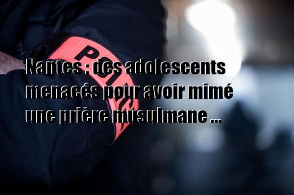 Nantes : des adolescents menacés pour avoir mimé une prière musulmane