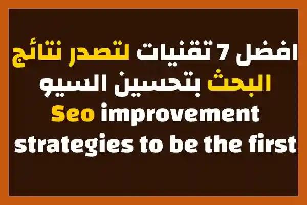 افضل 7 تقنيات لتصدر نتائج البحث بتحسين السيوSeo improvement strategies to be the first  SEO