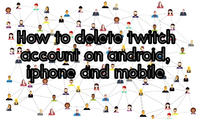 How to delete twitch account on android, iphone and mobile