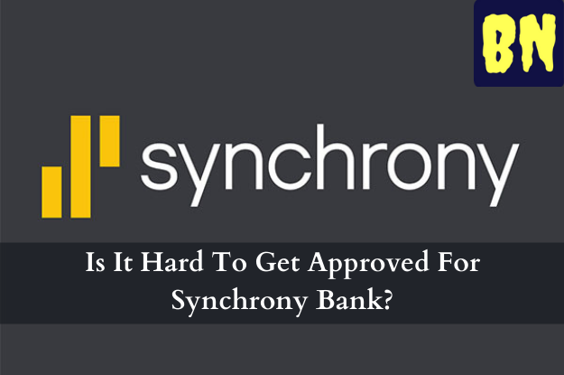 Is It Hard To Get Approved For Synchrony Bank?