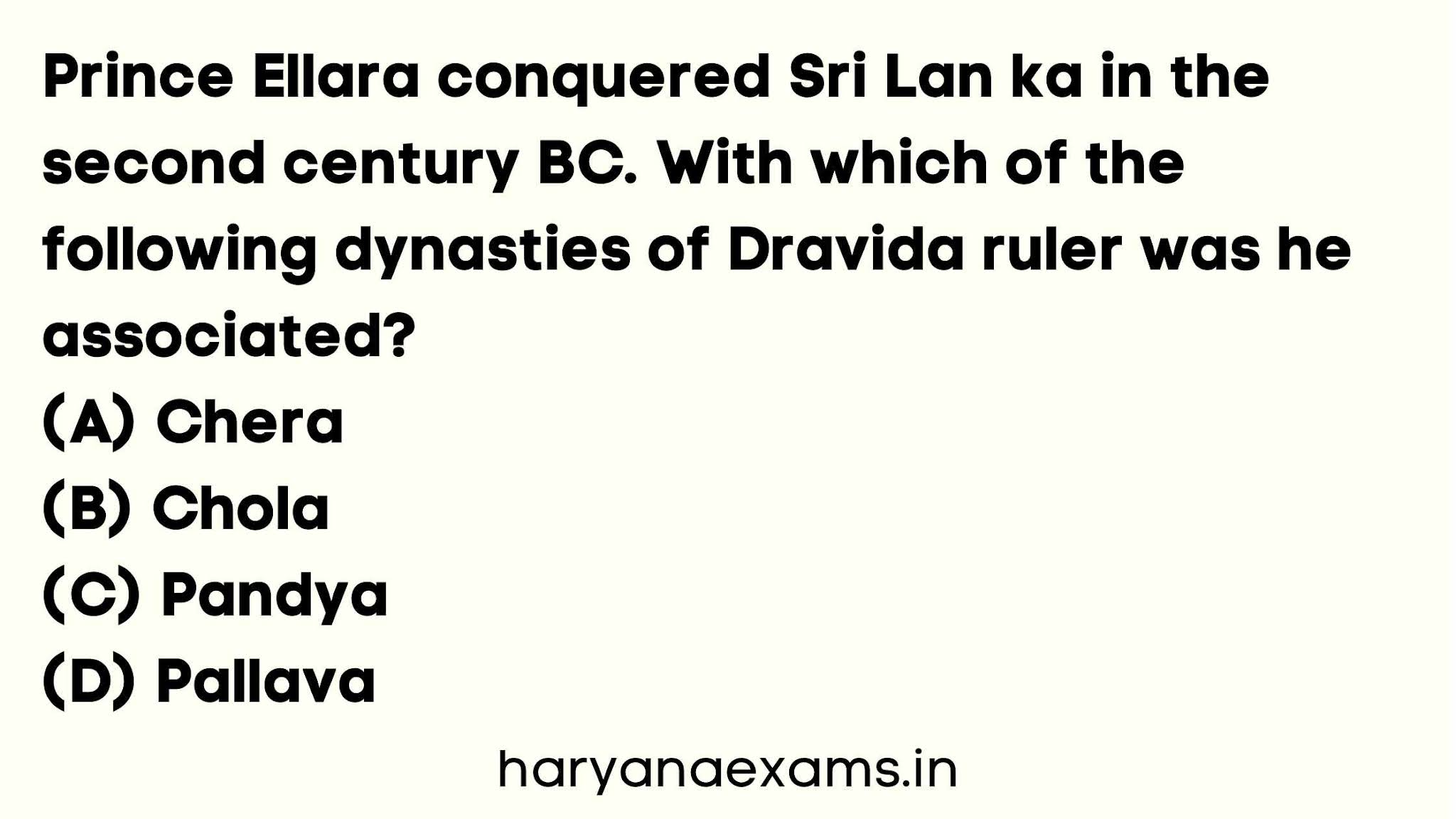 Prince Ellara conquered Sri Lan ka in the second century BC. With which of the following dynasties of Dravida ruler was he associated?   (A) Chera   (B) Chola   (C) Pandya   (D) Pallava