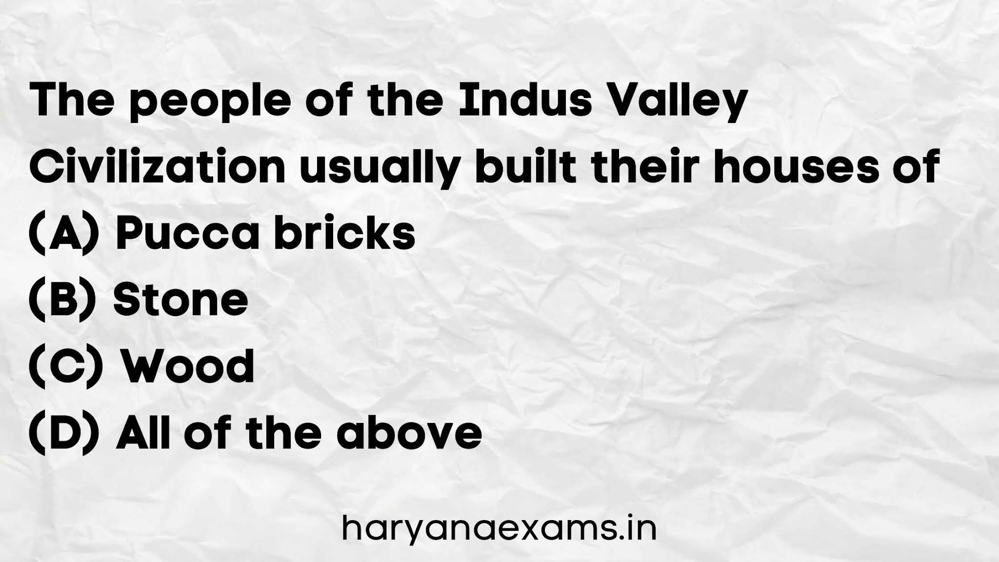 The people of the Indus Valley Civilization usually built their houses of   (A) Pucca bricks   (B) Stone   (C) Wood   (D) All of the above