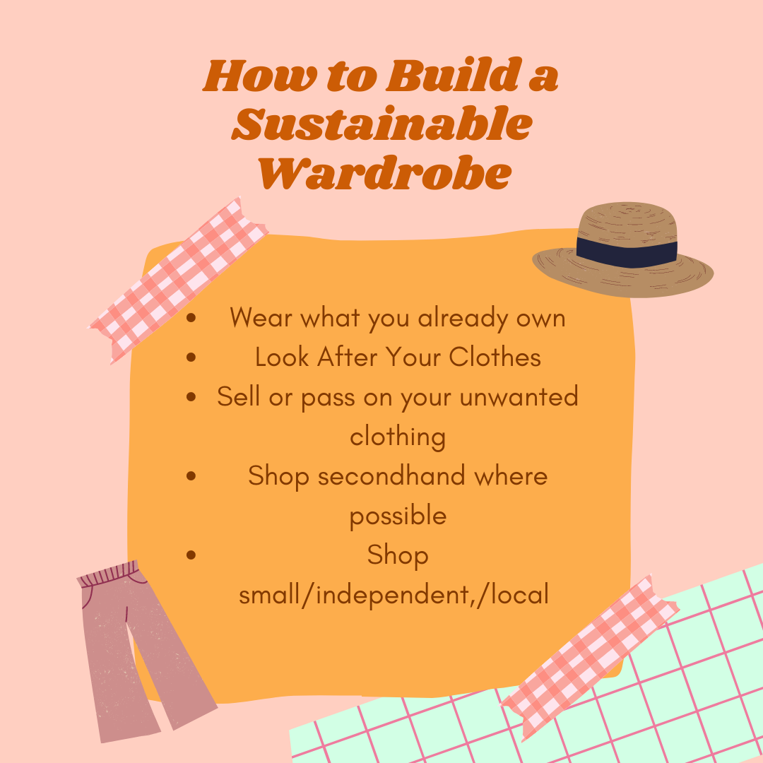 """Infographic with a peach coloured background describing entitled """"how to build a sustainable wardrobe"""" in orange. The bullet point list include wear what you already own, look after your clothes, sell or pass on your unwanted clothing, shop secondhand where possible and shop small/independent/local"""