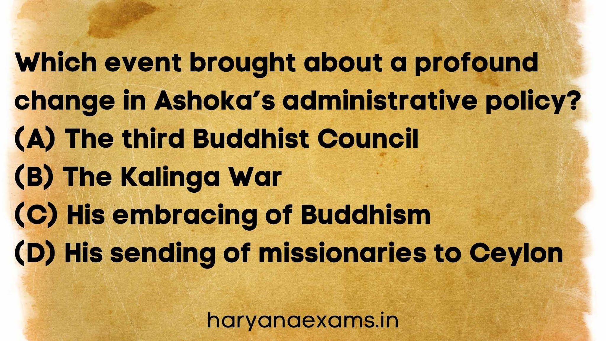 Which event brought about a profound change in Ashoka's administrative policy?   (A) The third Buddhist Council   (B) The Kalinga War   (C) His embracing of Buddhism   (D) His sending of missionaries to Ceylon