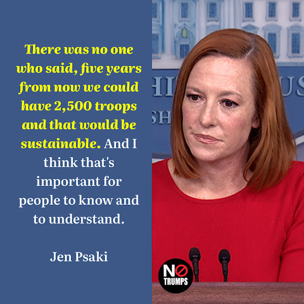 There was no one who said, five years from now we could have 2,500 troops and that would be sustainable. And I think that's important for people to know and to understand. — White House press secretary Jen Psaki