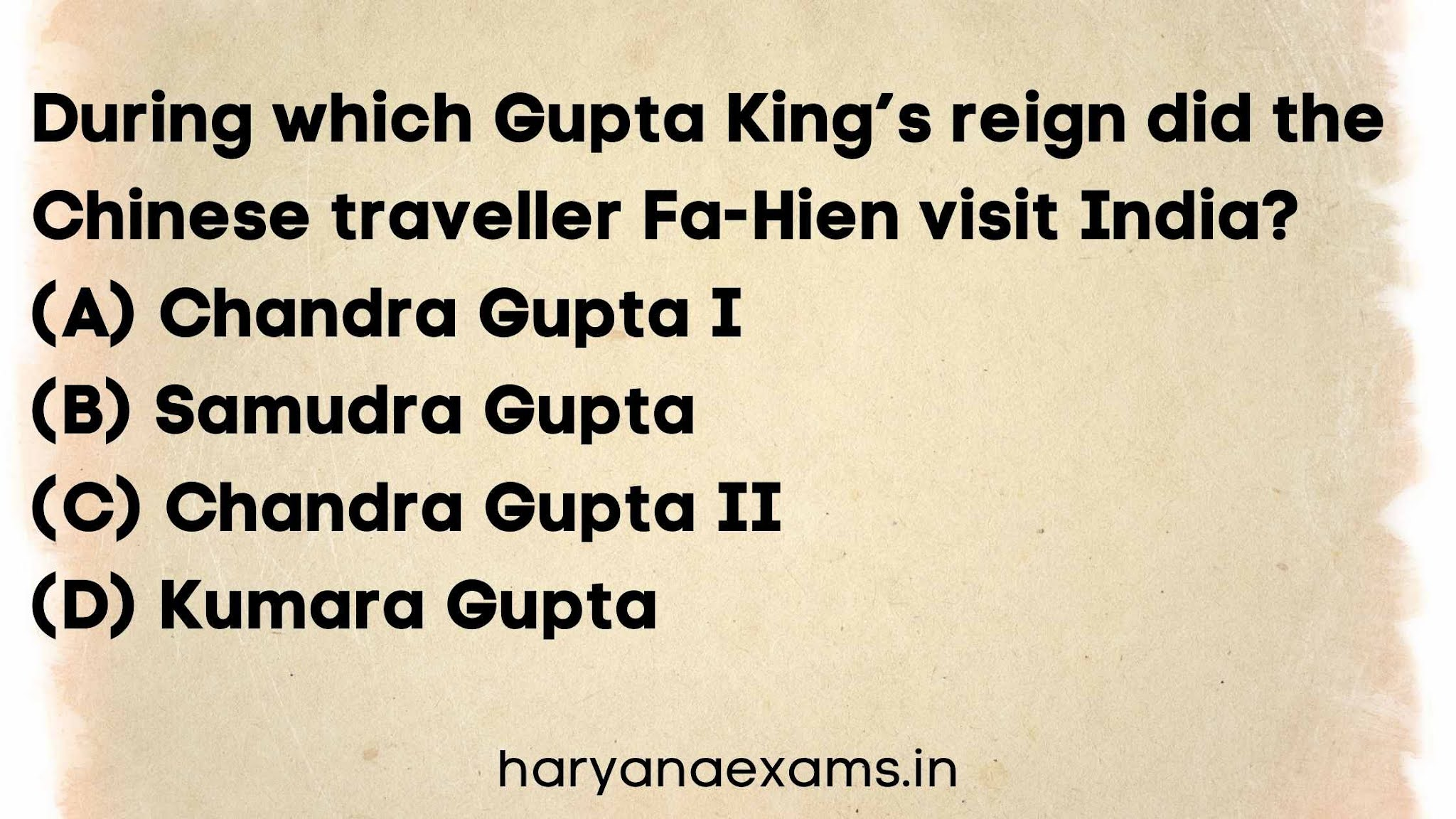 During which Gupta King's reign did the Chinese traveller Fa-Hien visit India?   (A) Chandra Gupta I   (B) Samudra Gupta   (C) Chandra Gupta II   (D) Kumara Gupta