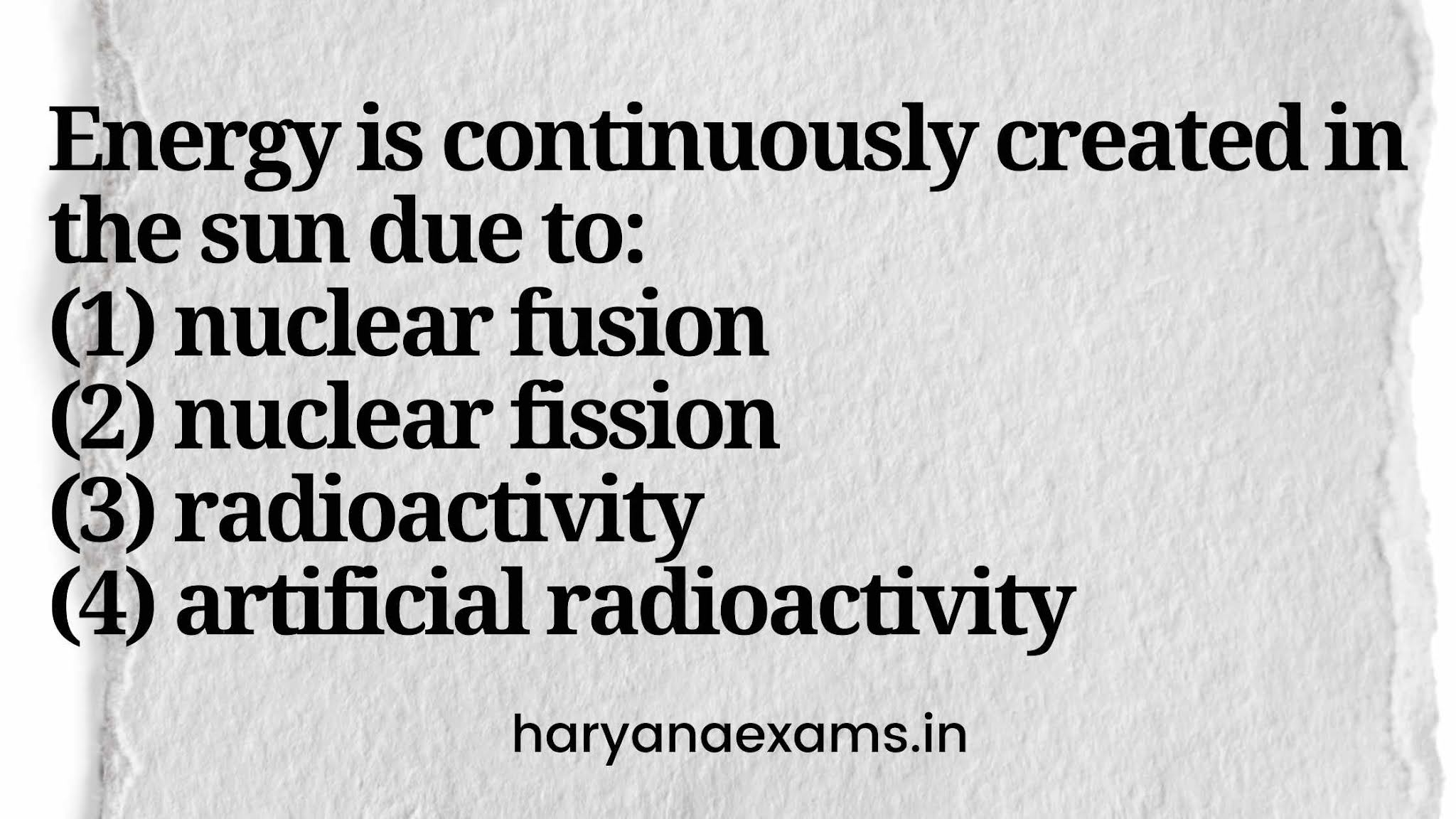 Energy is continuously created in the sun due to:   (1) nuclear fusion   (2) nuclear fission   (3) radioactivity   (4) artificial radioactivity