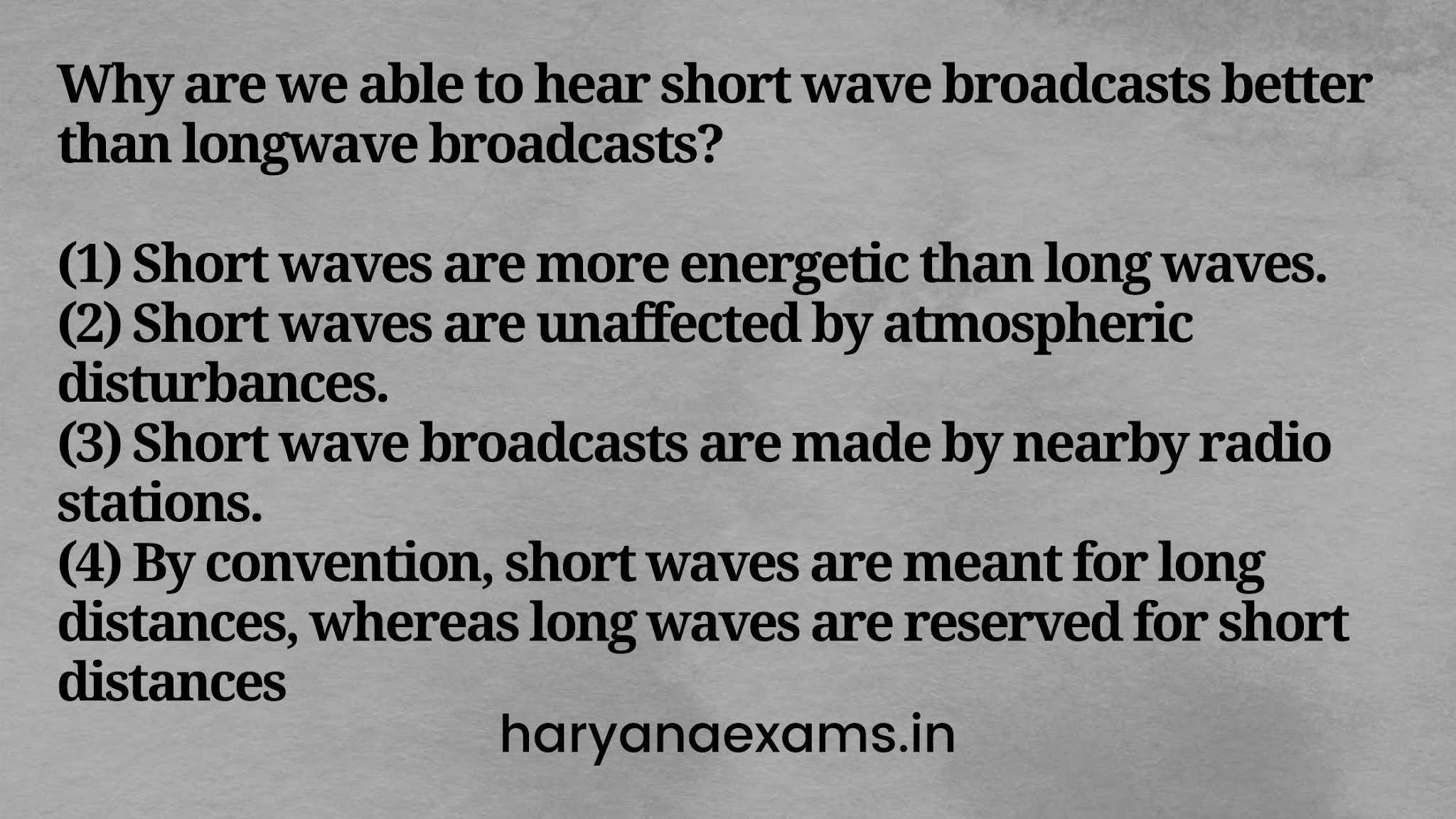 Why are we able to hear short wave broadcasts better than longwave broadcasts?   (1) Short waves are more energetic than long waves.   (2) Short waves are unaffected by atmospheric disturbances.   (3) Short wave broadcasts are made by nearby radio stations.   (4) By convention, short waves are meant for long distances, whereas long waves are reserved for short distances.